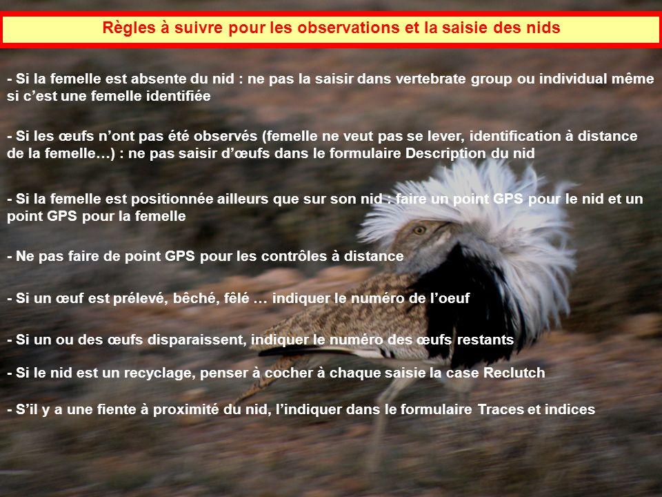 Règles à suivre pour les observations et la saisie des nids - Si la femelle est absente du nid : ne pas la saisir dans vertebrate group ou individual même si cest une femelle identifiée - Si les œufs nont pas été observés (femelle ne veut pas se lever, identification à distance de la femelle…) : ne pas saisir dœufs dans le formulaire Description du nid - Si la femelle est positionnée ailleurs que sur son nid : faire un point GPS pour le nid et un point GPS pour la femelle - Ne pas faire de point GPS pour les contrôles à distance - Si un œuf est prélevé, bêché, fêlé … indiquer le numéro de loeuf - Si un ou des œufs disparaissent, indiquer le numéro des œufs restants - Sil y a une fiente à proximité du nid, lindiquer dans le formulaire Traces et indices - Si le nid est un recyclage, penser à cocher à chaque saisie la case Reclutch