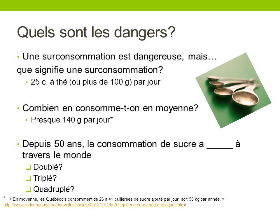 Quels sont les dangers? Une surconsommation est dangereuse, mais… que signifie une surconsommation? 25 c. à thé (ou plus de 100 g) par jour Combien en