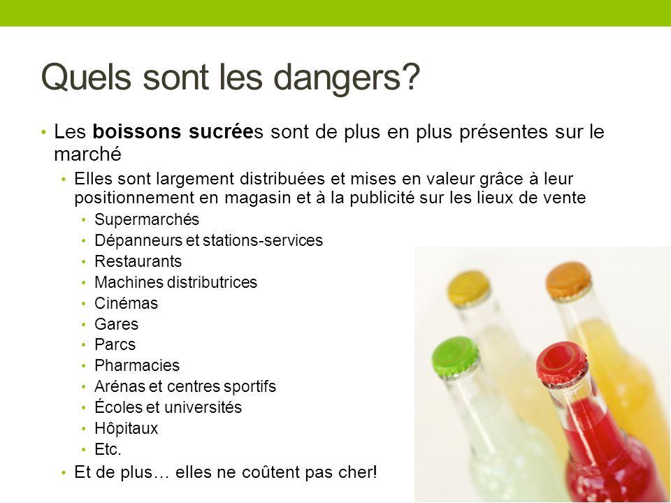 Quels sont les dangers? Les boissons sucrées sont de plus en plus présentes sur le marché Elles sont largement distribuées et mises en valeur grâce à