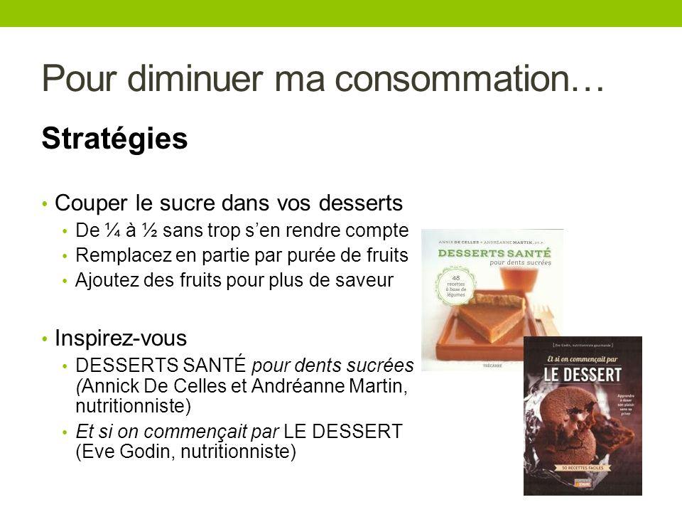 Pour diminuer ma consommation… Stratégies Couper le sucre dans vos desserts De ¼ à ½ sans trop sen rendre compte Remplacez en partie par purée de frui