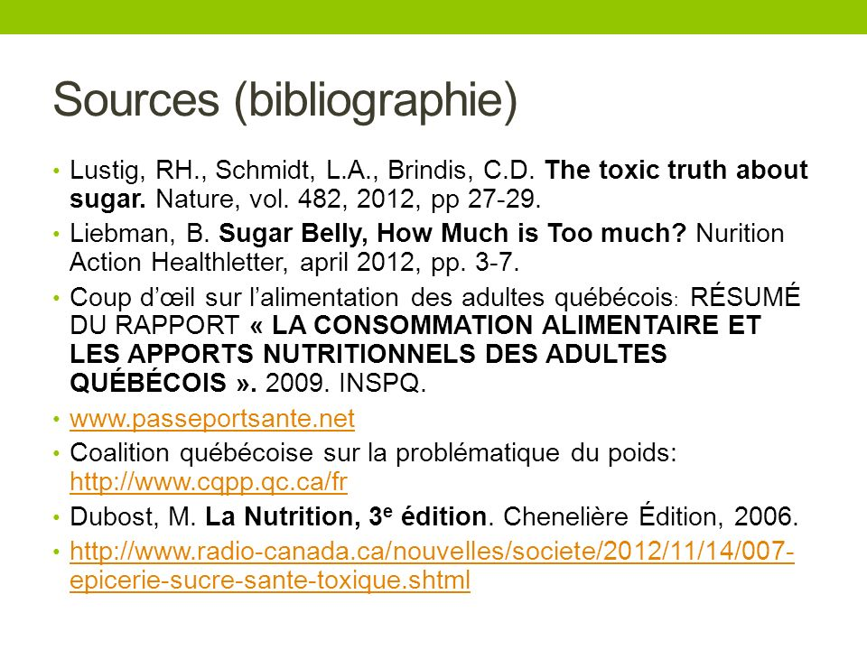 Sources (bibliographie) Lustig, RH., Schmidt, L.A., Brindis, C.D. The toxic truth about sugar. Nature, vol. 482, 2012, pp 27-29. Liebman, B. Sugar Bel