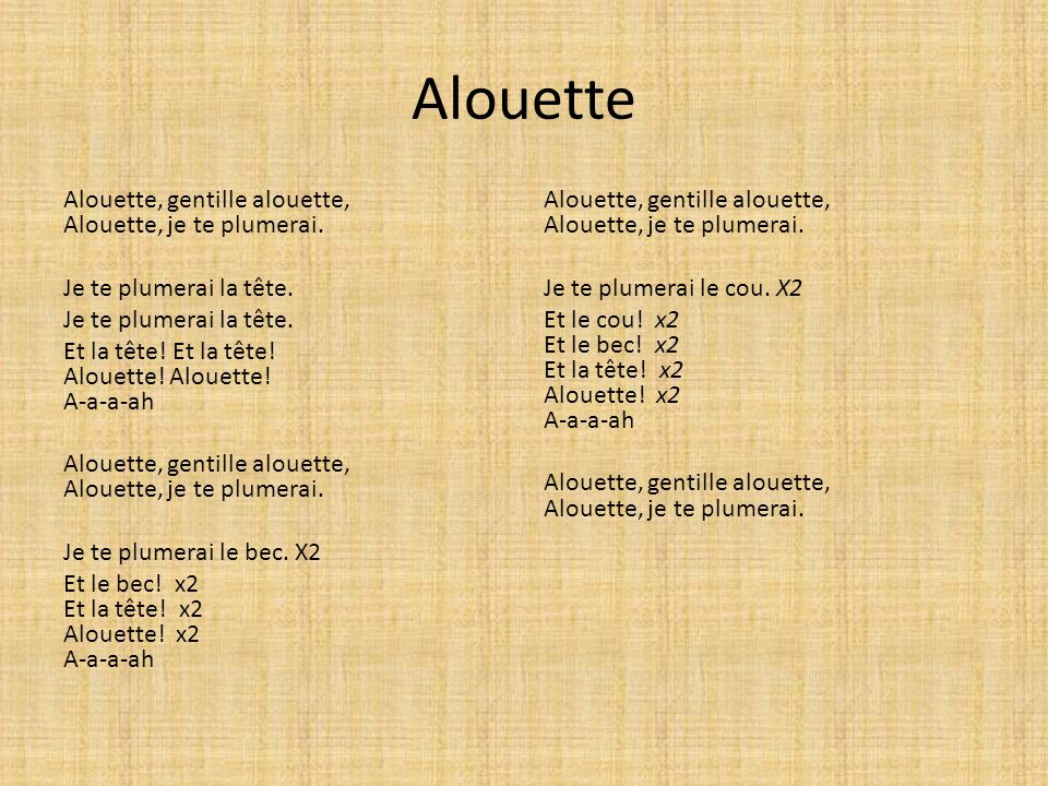 Alouette Alouette, gentille alouette, Alouette, je te plumerai. Je te plumerai la tête. Et la tête! Et la tête! Alouette! Alouette! A-a-a-ah Alouette,