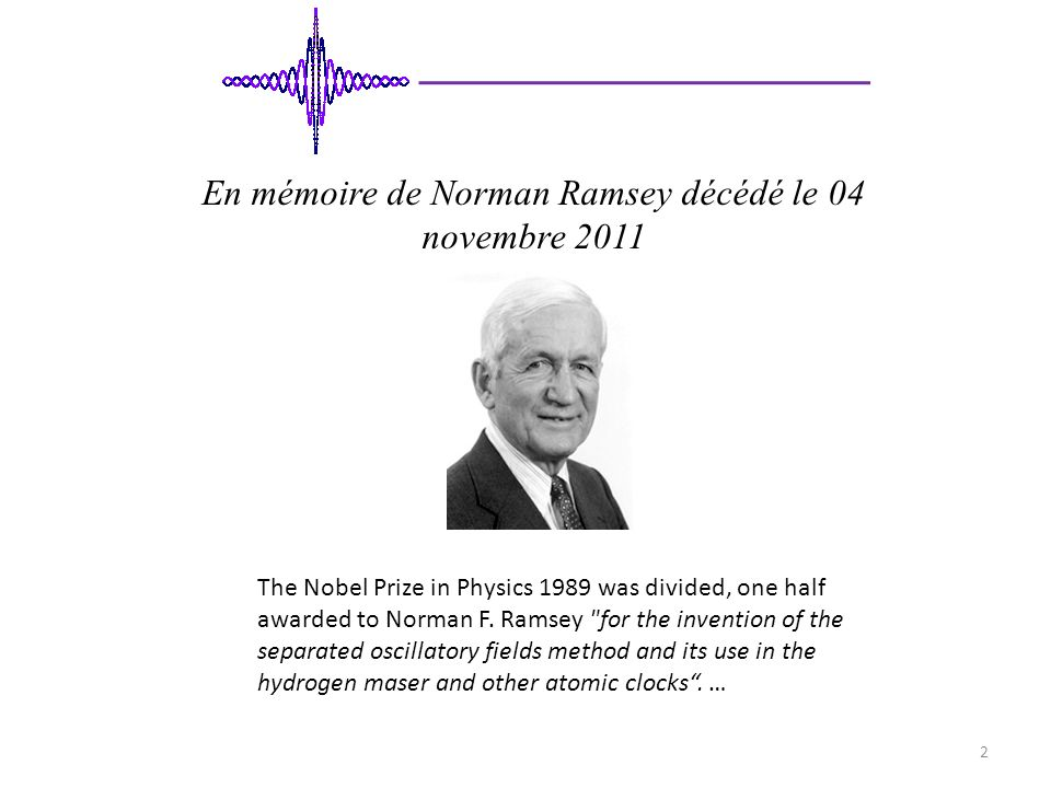 En mémoire de Norman Ramsey décédé le 04 novembre 2011 The Nobel Prize in Physics 1989 was divided, one half awarded to Norman F.