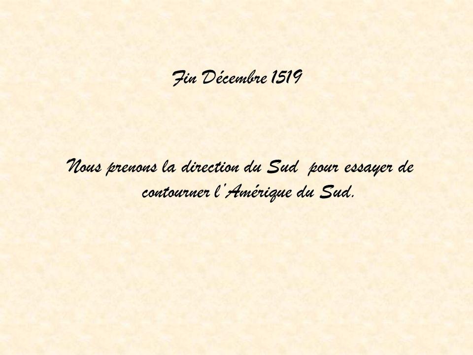 Fin Décembre 1519 Nous prenons la direction du Sud pour essayer de contourner lAmérique du Sud.