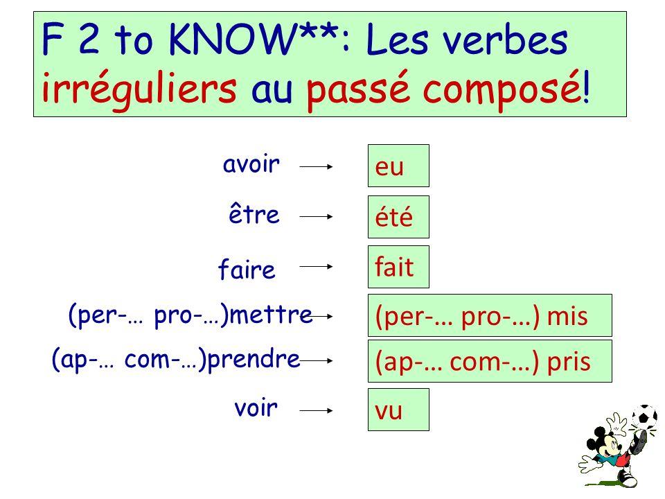 F 2 to KNOW**: Les verbes irréguliers au passé composé! avoir eu être été faire fait (per-… pro-…)mettre (per-… pro-…) mis (ap-… com-…)prendre (ap-… c