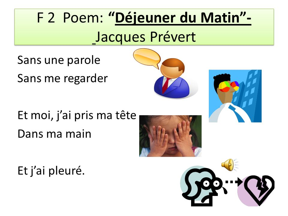 F 2 Poem: Déjeuner du Matin- Jacques Prévert Sans une parole Sans me regarder Et moi, jai pris ma tête Dans ma main Et jai pleuré.