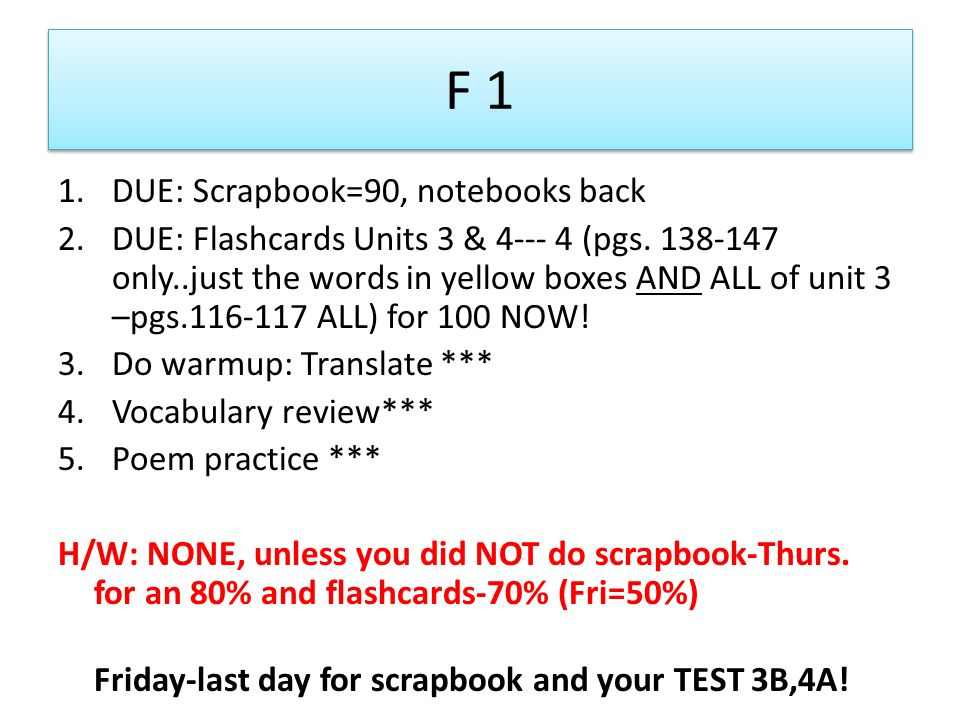 F 1 1.DUE: Scrapbook=90, notebooks back 2.DUE: Flashcards Units 3 & 4--- 4 (pgs.