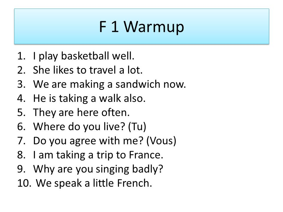 F 1 Warmup 1.I play basketball well. 2.She likes to travel a lot. 3.We are making a sandwich now. 4.He is taking a walk also. 5.They are here often. 6