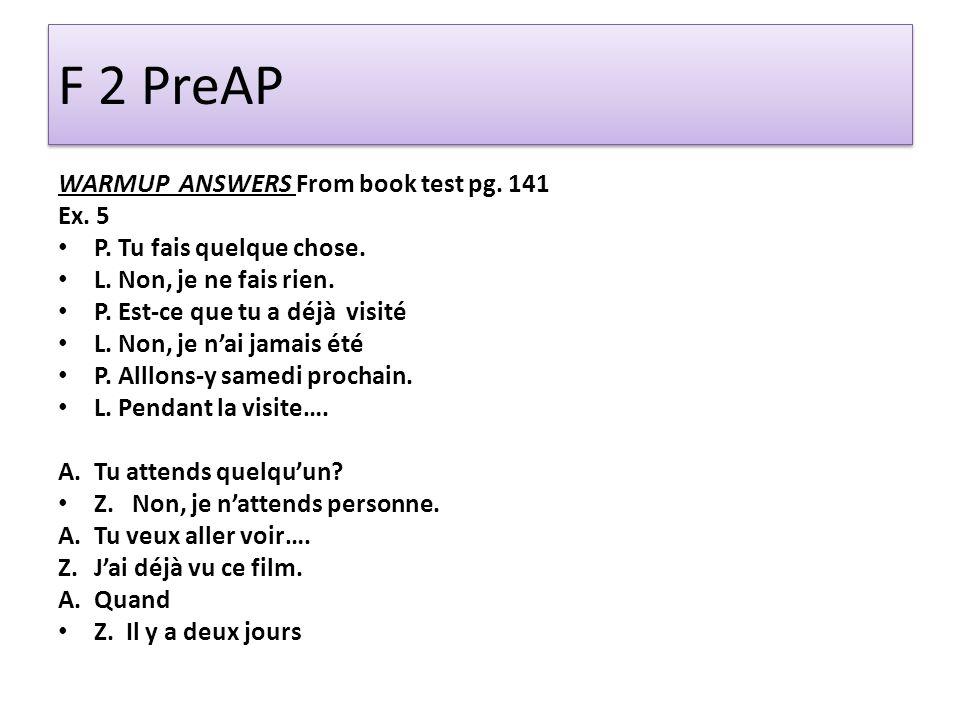 F 2 PreAP WARMUP ANSWERS From book test pg. 141 Ex. 5 P. Tu fais quelque chose. L. Non, je ne fais rien. P. Est-ce que tu a déjà visité L. Non, je nai