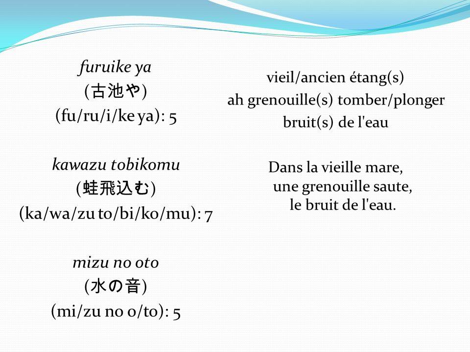 furuike ya ( ) (fu/ru/i/ke ya): 5 kawazu tobikomu ( ) (ka/wa/zu to/bi/ko/mu): 7 mizu no oto ( ) (mi/zu no o/to): 5 vieil/ancien étang(s) ah grenouille