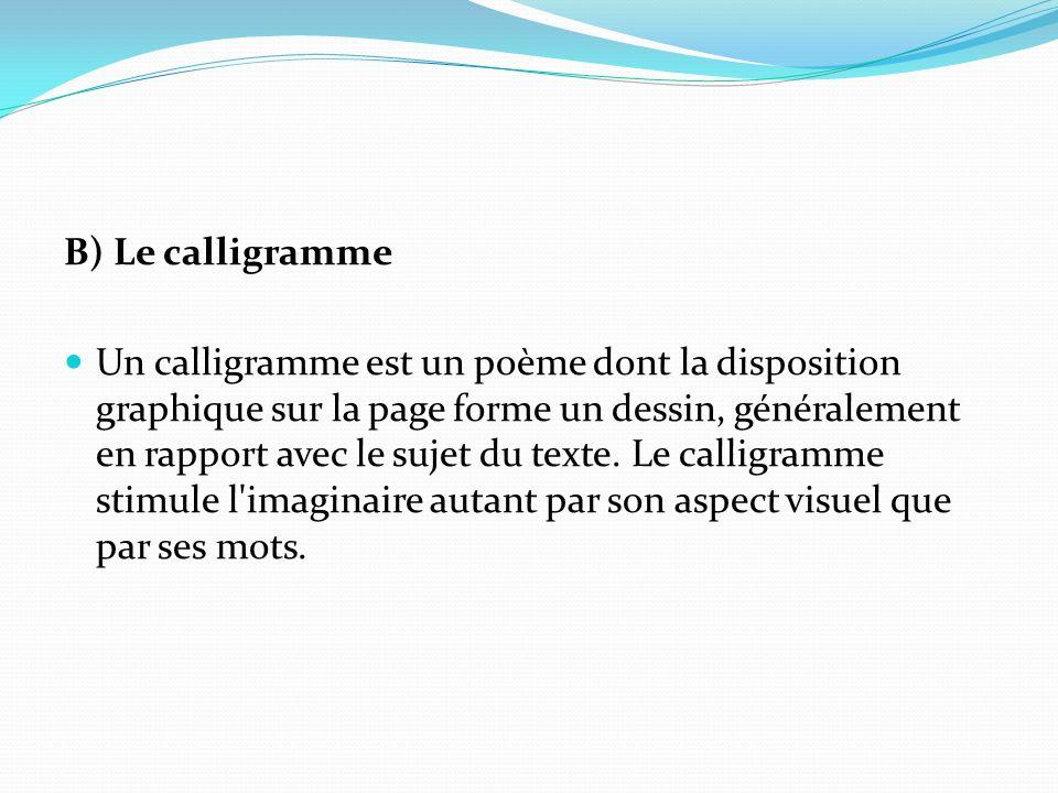 B) Le calligramme Un calligramme est un poème dont la disposition graphique sur la page forme un dessin, généralement en rapport avec le sujet du texte.