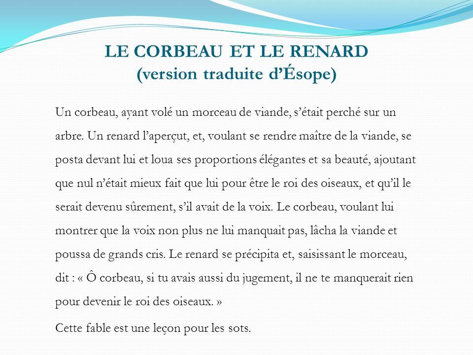 LE CORBEAU ET LE RENARD (version traduite dÉsope) Un corbeau, ayant volé un morceau de viande, sétait perché sur un arbre.