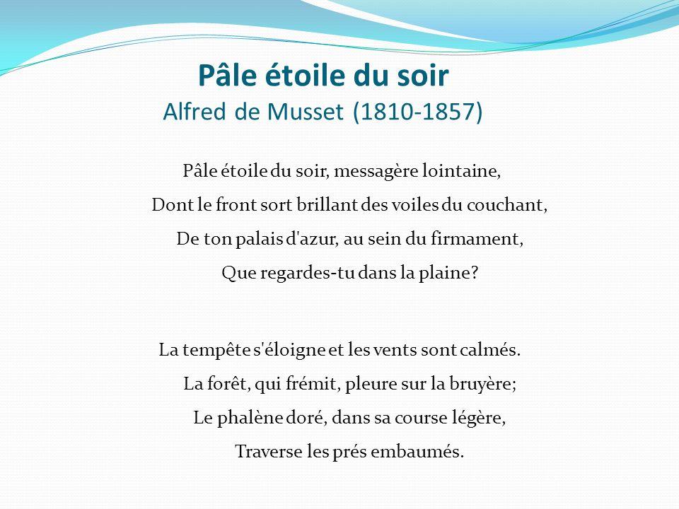 Pâle étoile du soir Alfred de Musset (1810-1857) Pâle étoile du soir, messagère lointaine, Dont le front sort brillant des voiles du couchant, De ton palais d azur, au sein du firmament, Que regardes-tu dans la plaine.