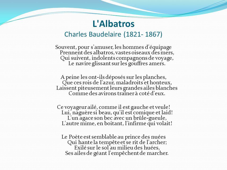 L Albatros Charles Baudelaire (1821- 1867) Souvent, pour s amuser, les hommes d équipage Prennent des albatros, vastes oiseaux des mers, Qui suivent, indolents compagnons de voyage, Le navire glissant sur les gouffres amers.