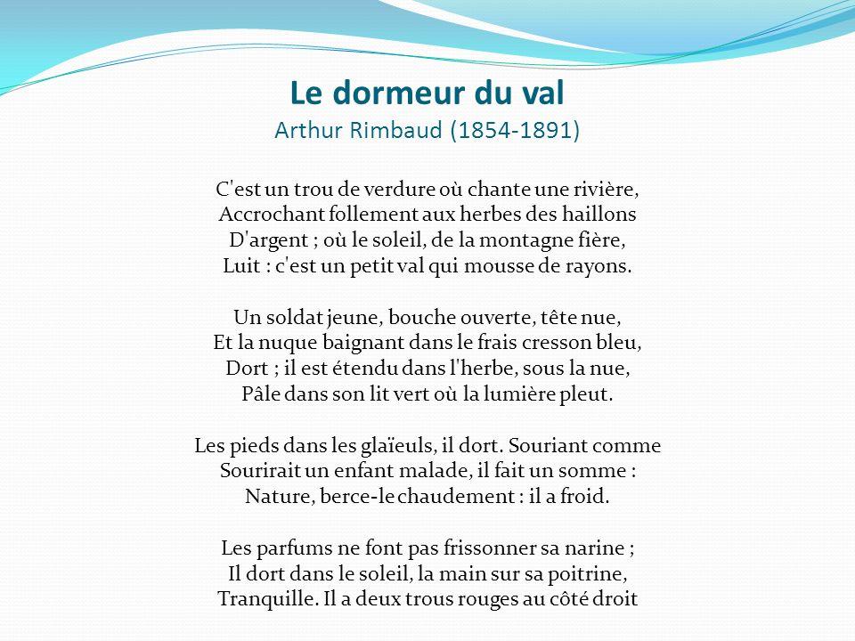 Le dormeur du val Arthur Rimbaud (1854-1891) C est un trou de verdure où chante une rivière, Accrochant follement aux herbes des haillons D argent ; où le soleil, de la montagne fière, Luit : c est un petit val qui mousse de rayons.