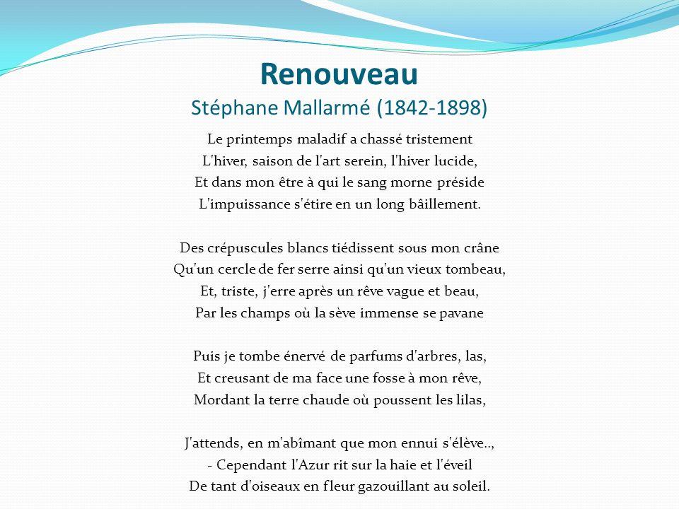 Renouveau Stéphane Mallarmé (1842-1898) Le printemps maladif a chassé tristement L hiver, saison de l art serein, l hiver lucide, Et dans mon être à qui le sang morne préside L impuissance s étire en un long bâillement.