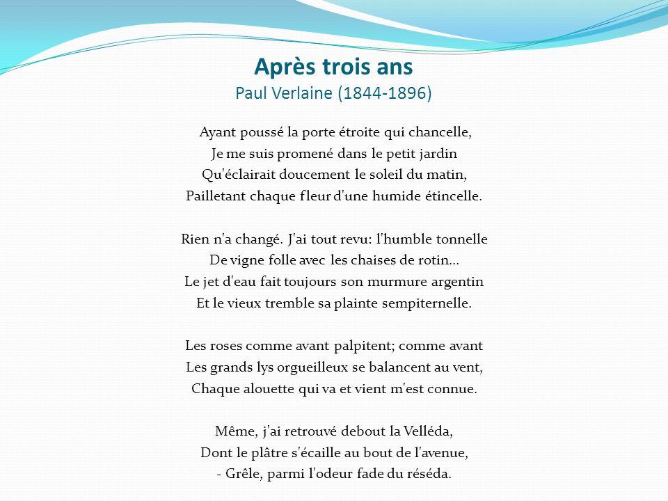 Après trois ans Paul Verlaine (1844-1896) Ayant poussé la porte étroite qui chancelle, Je me suis promené dans le petit jardin Qu éclairait doucement le soleil du matin, Pailletant chaque fleur d une humide étincelle.
