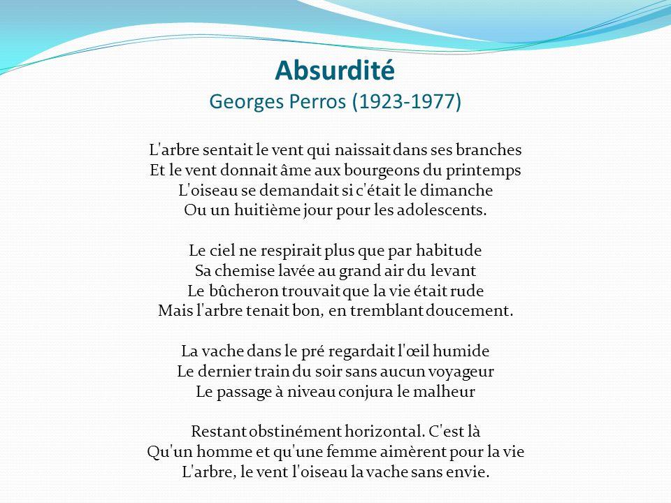 Absurdité Georges Perros (1923-1977) L arbre sentait le vent qui naissait dans ses branches Et le vent donnait âme aux bourgeons du printemps L oiseau se demandait si c était le dimanche Ou un huitième jour pour les adolescents.