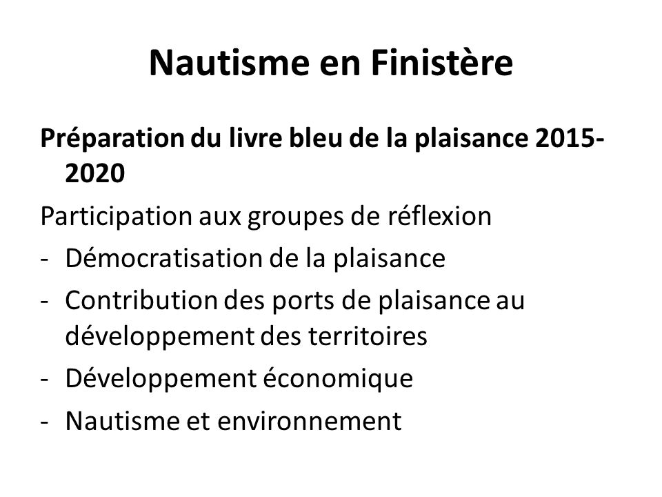Nautisme en Finistère Préparation du livre bleu de la plaisance 2015- 2020 Participation aux groupes de réflexion -Démocratisation de la plaisance -Contribution des ports de plaisance au développement des territoires -Développement économique -Nautisme et environnement