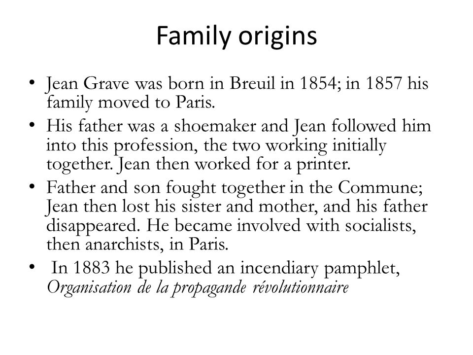 Family origins Jean Grave was born in Breuil in 1854; in 1857 his family moved to Paris. His father was a shoemaker and Jean followed him into this pr