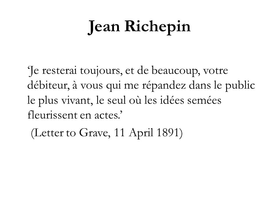 Jean Richepin Je resterai toujours, et de beaucoup, votre débiteur, à vous qui me répandez dans le public le plus vivant, le seul où les idées semées