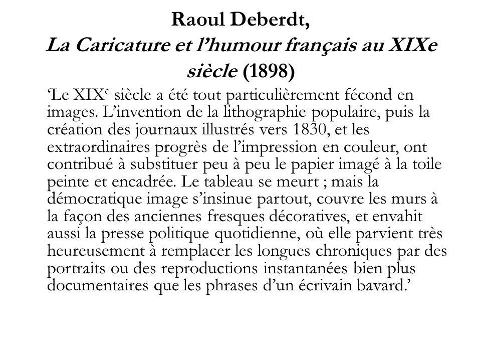 Raoul Deberdt, La Caricature et lhumour français au XIXe siècle (1898) Le XIX e siècle a été tout particulièrement fécond en images. Linvention de la