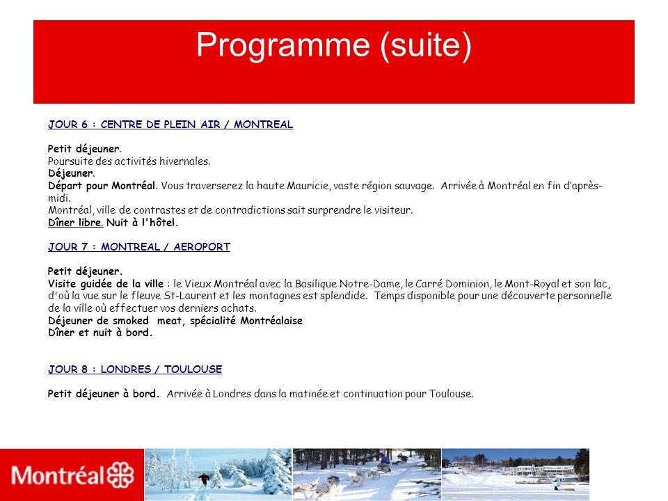 Programme (suite) JOUR 6 : CENTRE DE PLEIN AIR / MONTREAL Petit déjeuner. Poursuite des activités hivernales. Déjeuner. Départ pour Montréal. Vous tra