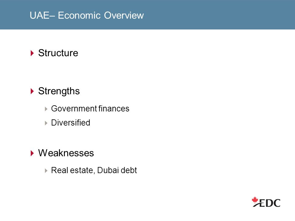 UAE– Economic Overview Structure Strengths Government finances Diversified Weaknesses Real estate, Dubai debt
