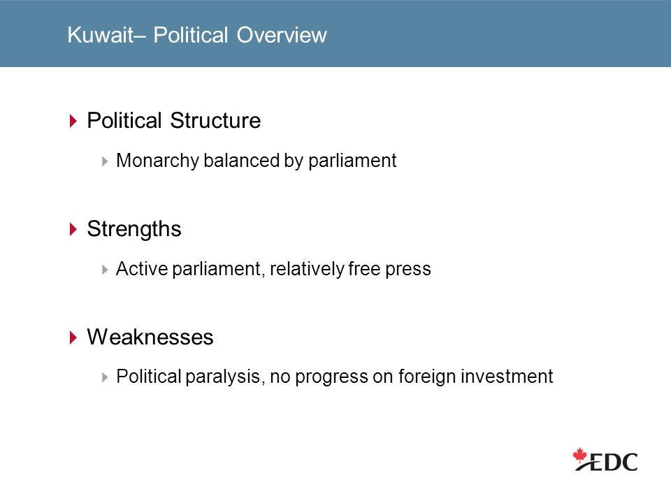 Kuwait– Political Overview Political Structure Monarchy balanced by parliament Strengths Active parliament, relatively free press Weaknesses Political