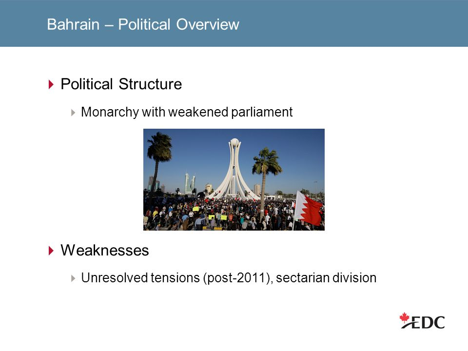 Bahrain – Political Overview Political Structure Monarchy with weakened parliament Weaknesses Unresolved tensions (post-2011), sectarian division