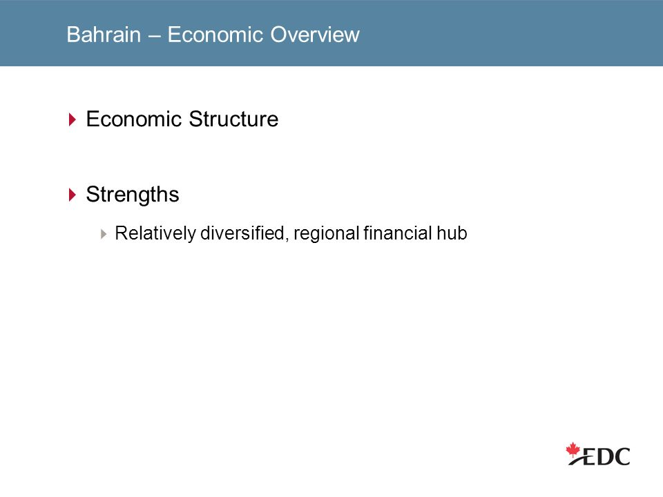Bahrain – Economic Overview Economic Structure Strengths Relatively diversified, regional financial hub