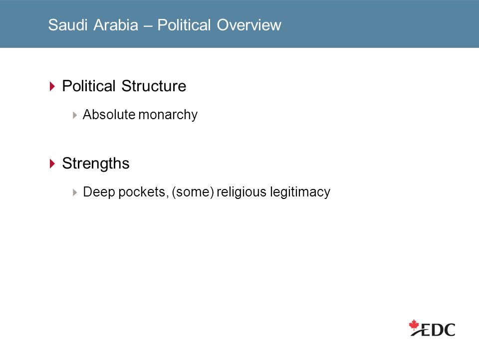 Saudi Arabia – Political Overview Political Structure Absolute monarchy Strengths Deep pockets, (some) religious legitimacy