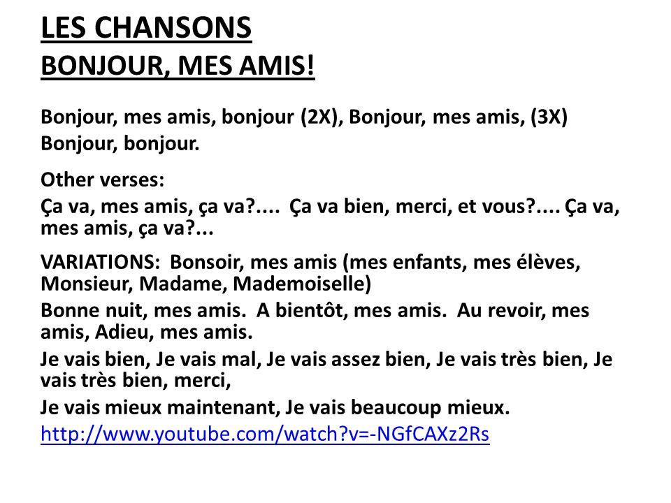 LES CHANSONS BONJOUR, MES AMIS! Bonjour, mes amis, bonjour (2X), Bonjour, mes amis, (3X) Bonjour, bonjour. Other verses: Ça va, mes amis, ça va?.... Ç