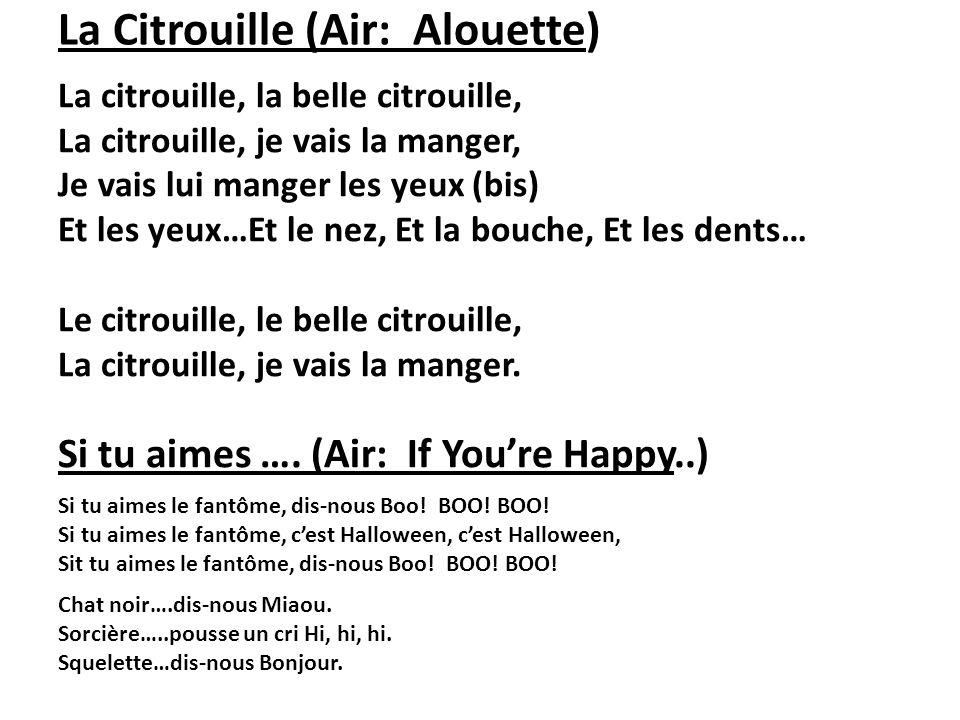 La Citrouille (Air: Alouette) La citrouille, la belle citrouille, La citrouille, je vais la manger, Je vais lui manger les yeux (bis) Et les yeux…Et l