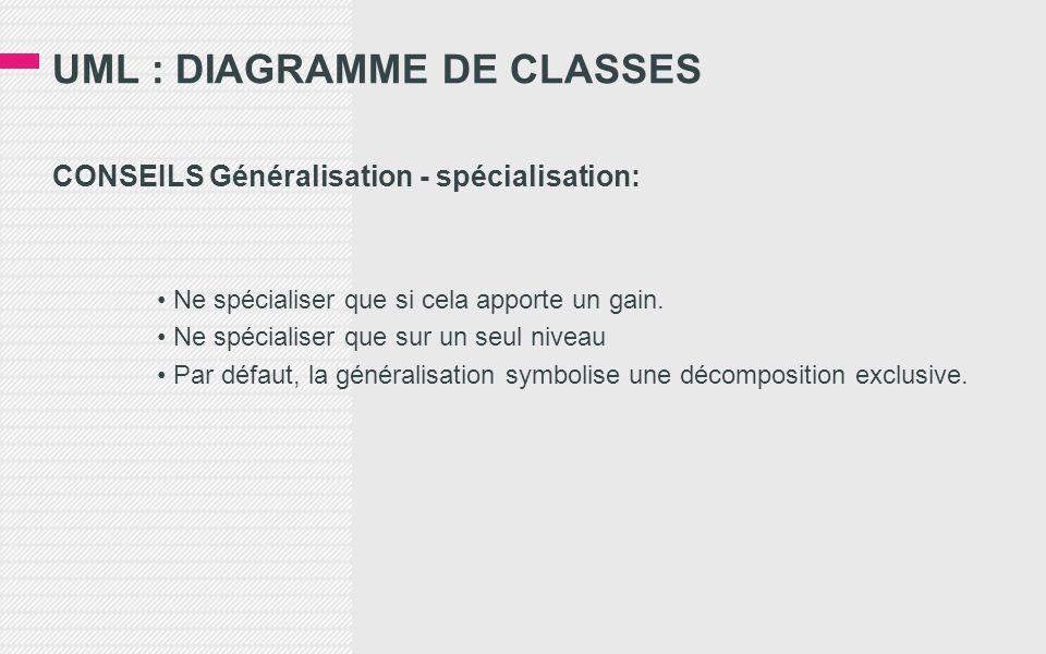 UML : DIAGRAMME DE CLASSES CONSEILS Généralisation - spécialisation: Ne spécialiser que si cela apporte un gain. Ne spécialiser que sur un seul niveau