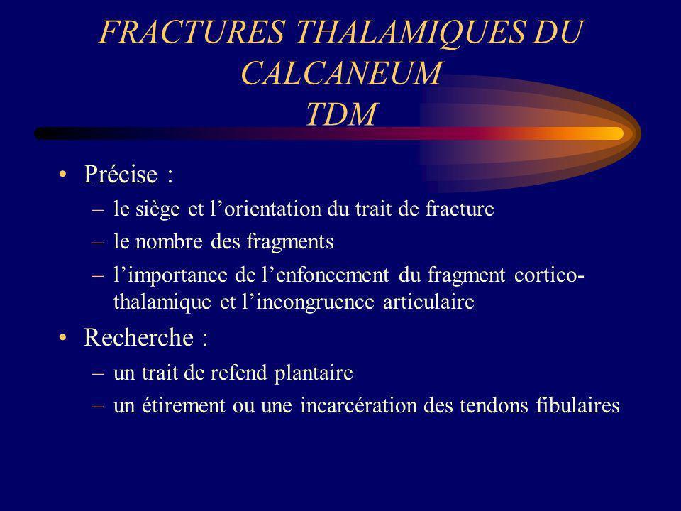 FRACTURES THALAMIQUES DU CALCANEUM TDM Précise : –le siège et lorientation du trait de fracture –le nombre des fragments –limportance de lenfoncement