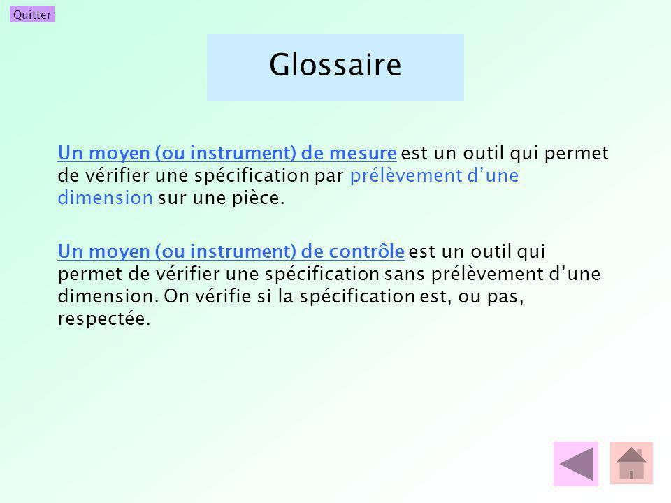 Quitter Glossaire Un moyen (ou instrument) de mesure est un outil qui permet de vérifier une spécification par prélèvement dune dimension sur une pièc