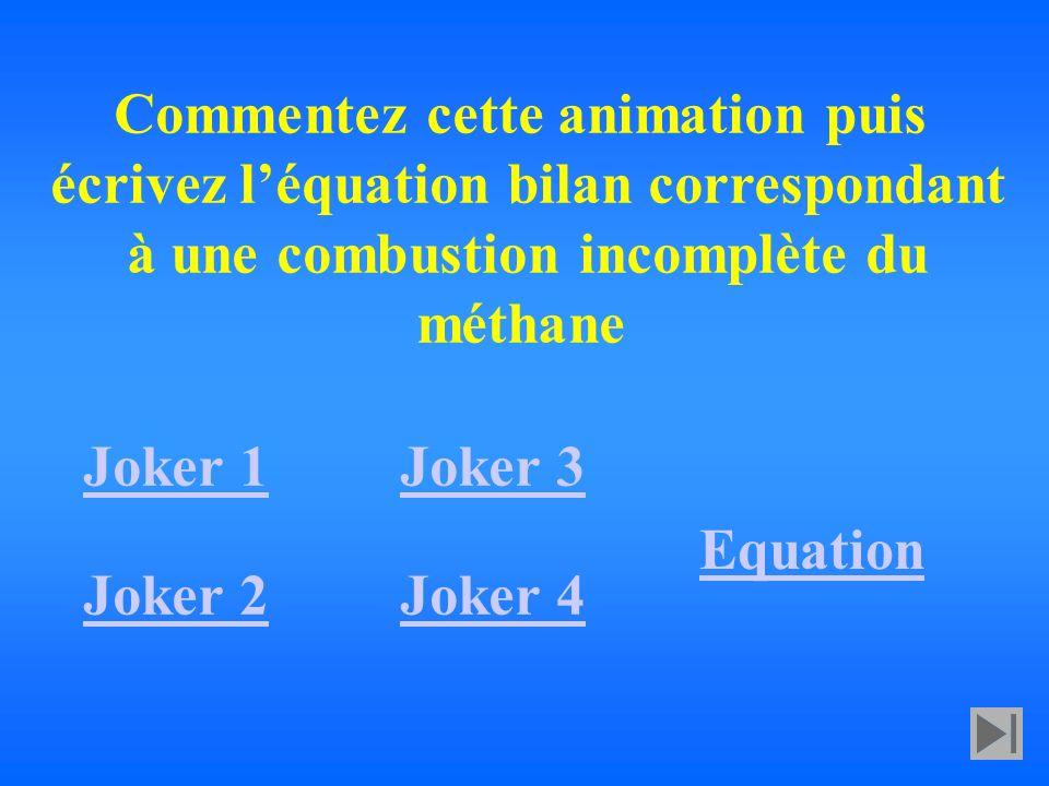 Commentez cette animation puis écrivez léquation bilan correspondant à une combustion incomplète du méthane Joker 1 Joker 2 Joker 3 Joker 4 Equation