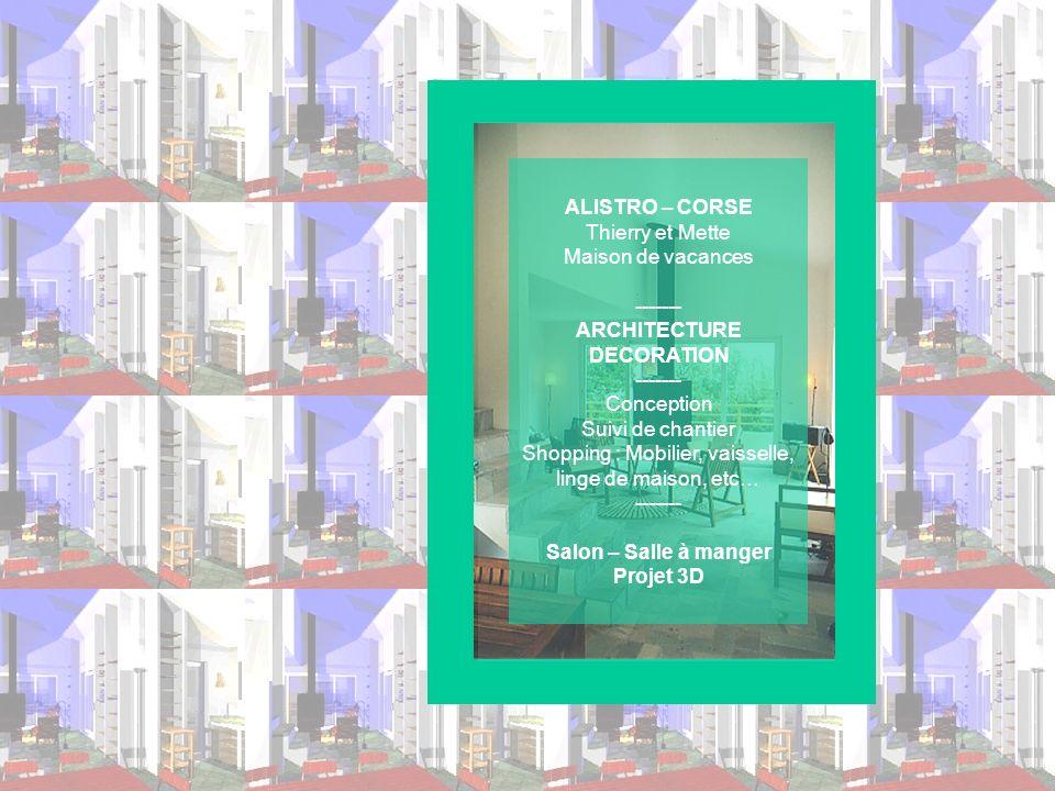 ALISTRO – CORSE Thierry et Mette Maison de vacances ------- ARCHITECTURE DECORATION ------- Conception Suivi de chantier Shopping : Mobilier, vaisselle, linge de maison, etc… ------- Salon – Salle à manger Projet 3D