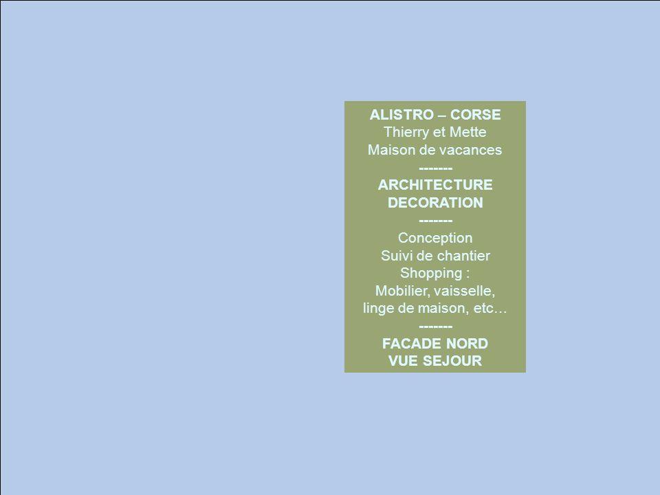 ALISTRO – CORSE Thierry et Mette Maison de vacances ------- ARCHITECTURE DECORATION ------- Conception Suivi de chantier Shopping : Mobilier, vaisselle, linge de maison, etc… ------- FACADE NORD VUE SEJOUR