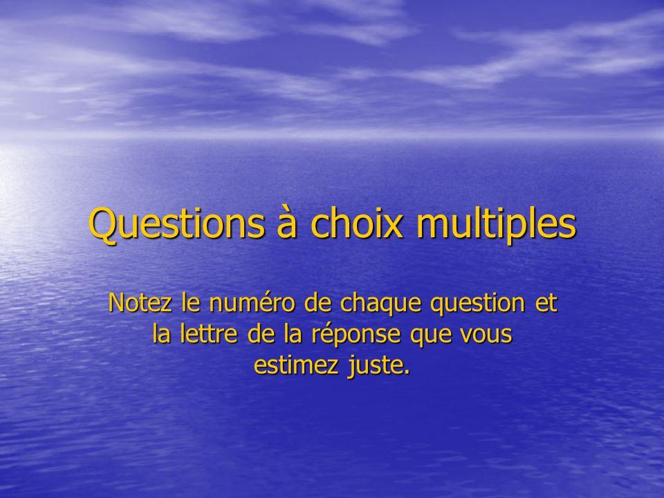 Questions à choix multiples Notez le numéro de chaque question et la lettre de la réponse que vous estimez juste.