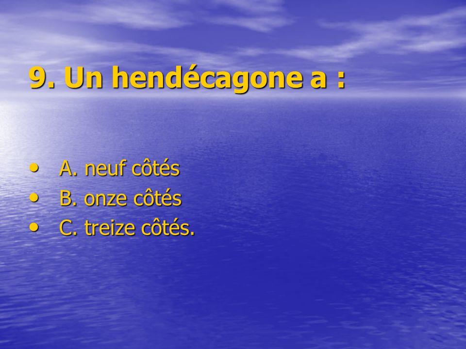 9. Un hendécagone a : A. neuf côtés A. neuf côtés B. onze côtés B. onze côtés C. treize côtés. C. treize côtés.