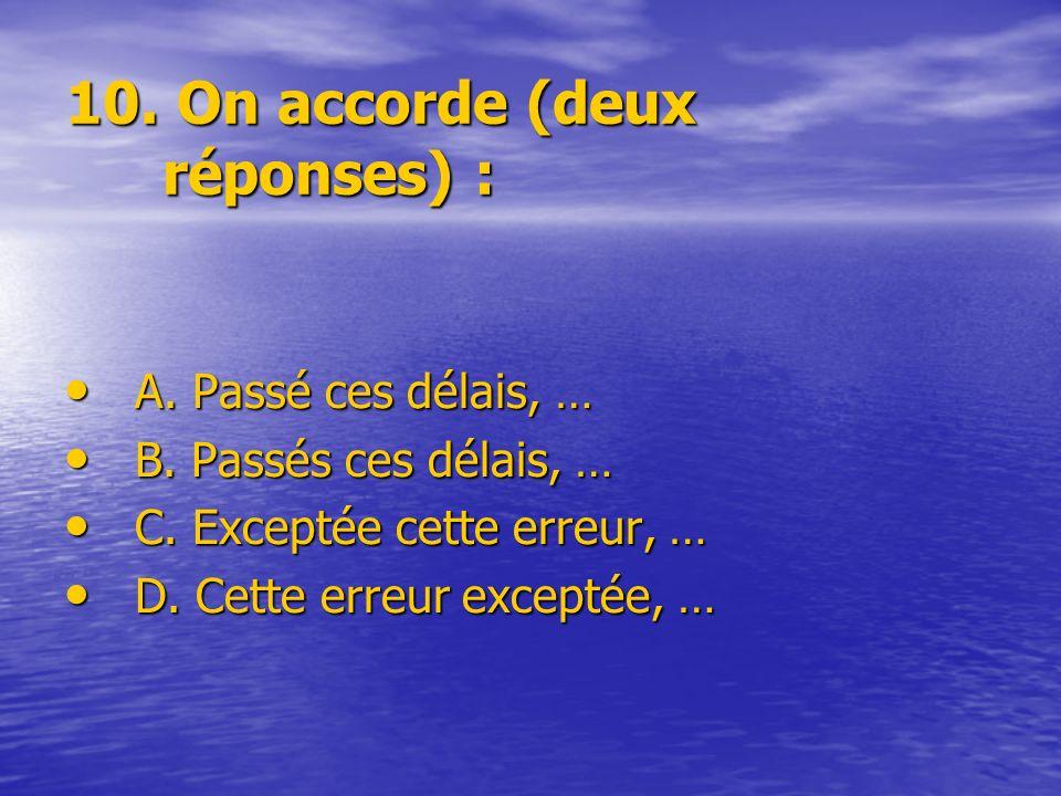 10. On accorde (deux réponses) : A. Passé ces délais, … A. Passé ces délais, … B. Passés ces délais, … B. Passés ces délais, … C. Exceptée cette erreu