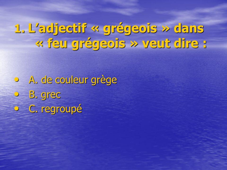 1. Ladjectif « grégeois » dans « feu grégeois » veut dire : A. de couleur grège A. de couleur grège B. grec B. grec C. regroupé C. regroupé