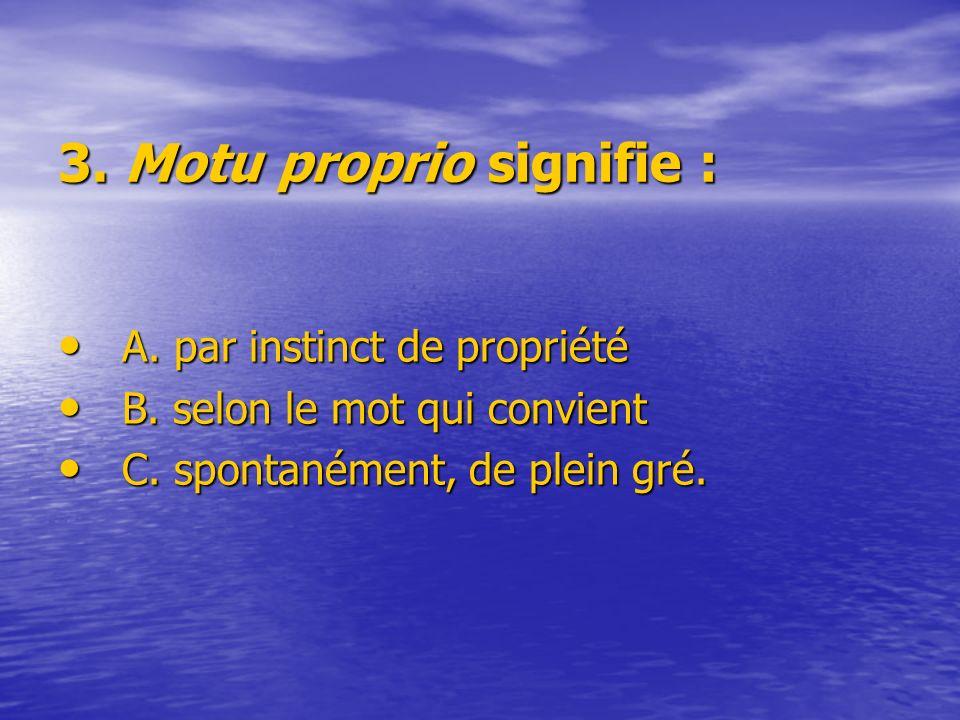 3. Motu proprio signifie : A. par instinct de propriété A. par instinct de propriété B. selon le mot qui convient B. selon le mot qui convient C. spon