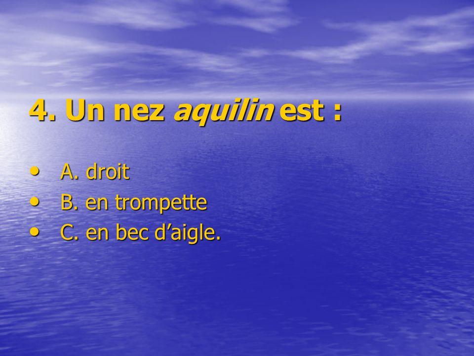 4. Un nez aquilin est : A. droit A. droit B. en trompette B. en trompette C. en bec daigle. C. en bec daigle.