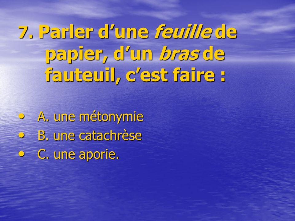 7. Parler dune feuille de papier, dun bras de fauteuil, cest faire : A. une métonymie A. une métonymie B. une catachrèse B. une catachrèse C. une apor