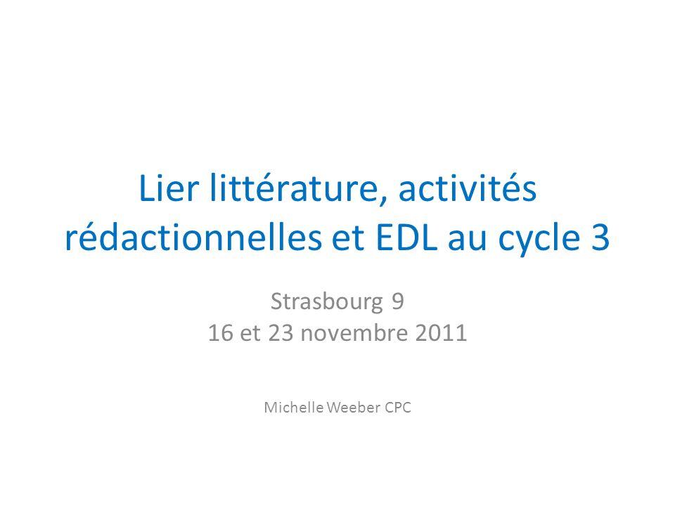 Lier littérature, activités rédactionnelles et EDL au cycle 3 Strasbourg 9 16 et 23 novembre 2011 Michelle Weeber CPC