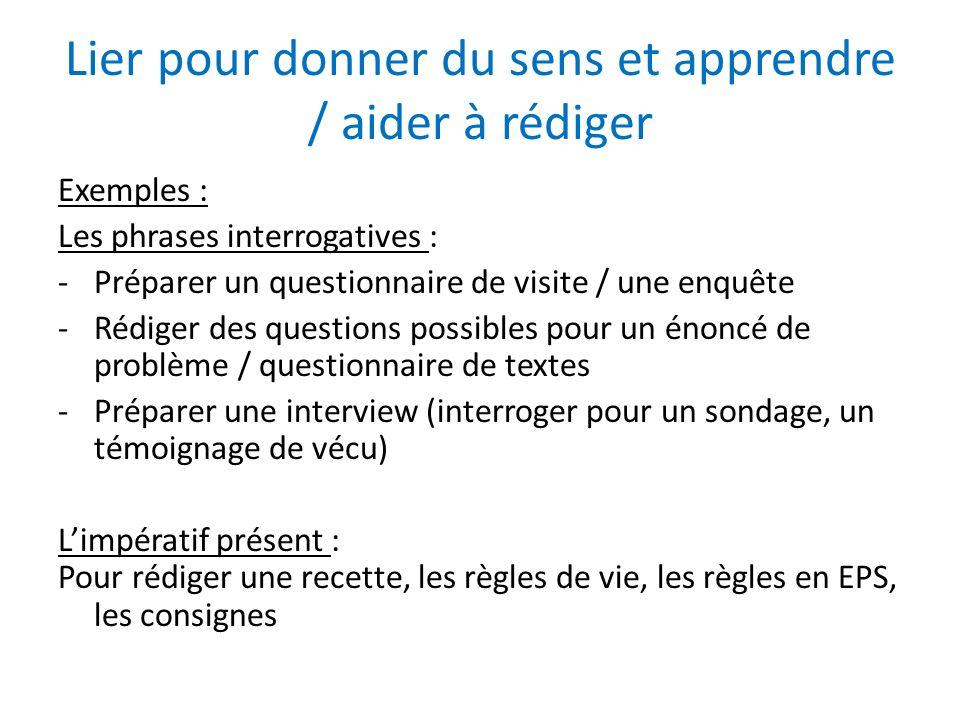 Lier pour donner du sens et apprendre / aider à rédiger Exemples : Les phrases interrogatives : -Préparer un questionnaire de visite / une enquête -Ré