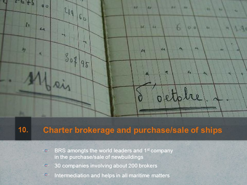 Charter brokerage and purchase/sale of ships Intermediation and helps in all maritime matters 30 companies involving about 200 brokers BRS amongts the world leaders and 1 st company in the purchase/sale of newbuildings 10.